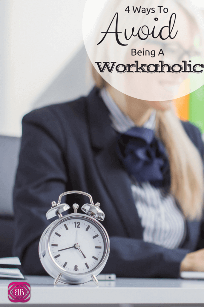 4 Ways To Avoid Being A Workaholic